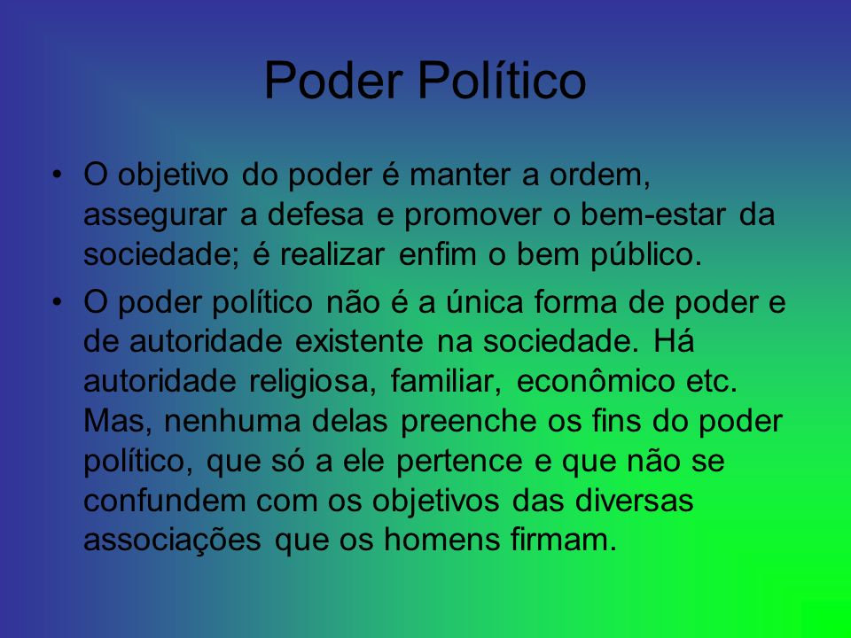 Poder PolíticoO objetivo do poder é manter a ordem, assegurar a defesa e promover o bem-estar da sociedade; é realizar enfim o bem público.