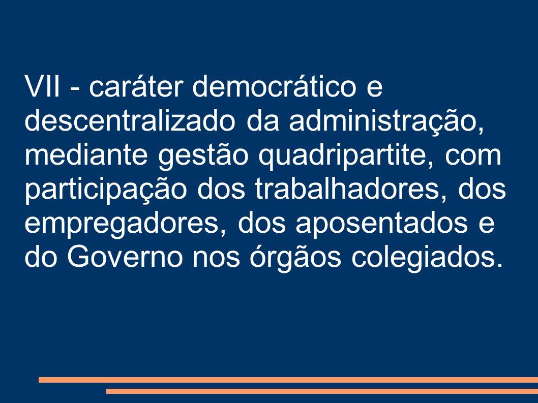 VII - caráter democrático e descentralizado da administração, mediante gestão quadripartite, com participação dos trabalhadores, dos empregadores, dos aposentados e do Governo nos órgãos colegiados.