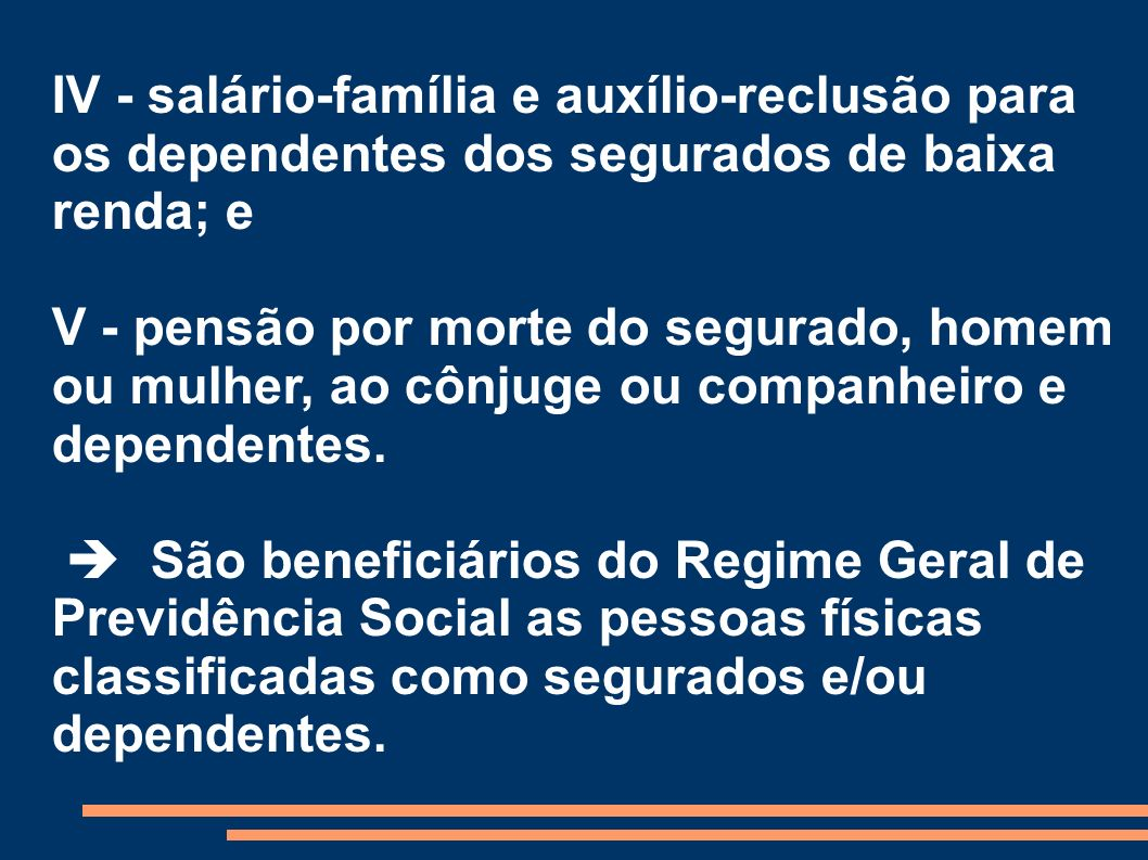 IV - salário-família e auxílio-reclusão para os dependentes dos segurados de baixa renda; e