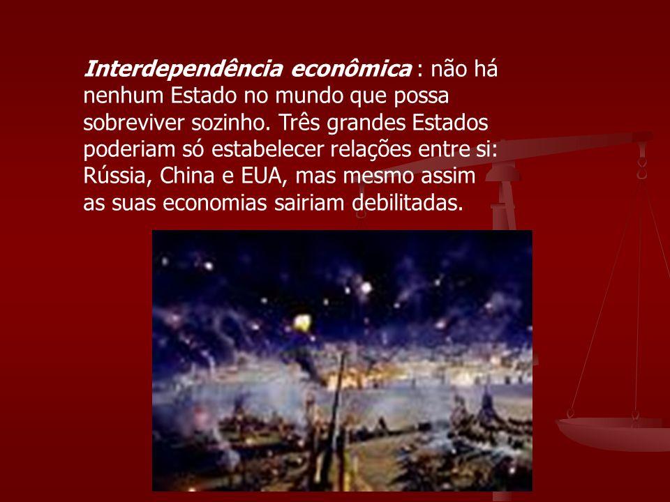Interdependência econômica : não há nenhum Estado no mundo que possa sobreviver sozinho.