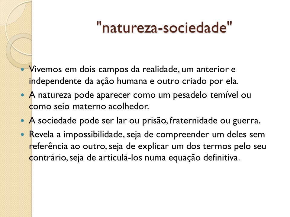 natureza-sociedade Vivemos em dois campos da realidade, um anterior e independente da ação humana e outro criado por ela.