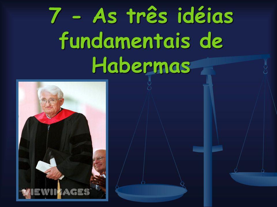 7 - As três idéias fundamentais de Habermas
