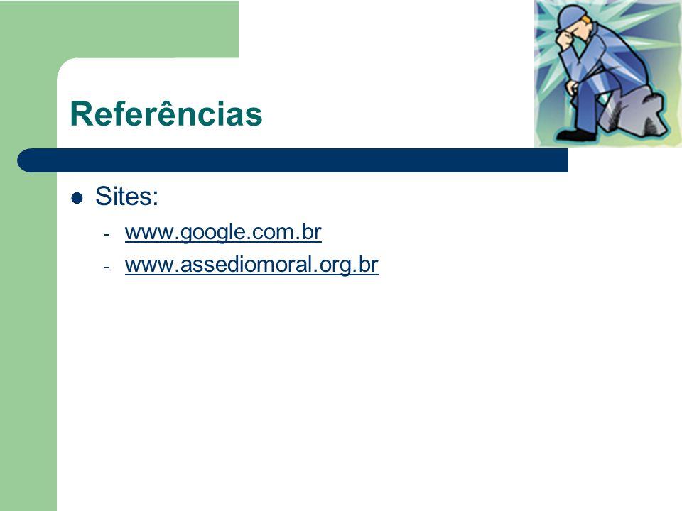 Referências Sites: www.google.com.br www.assediomoral.org.br