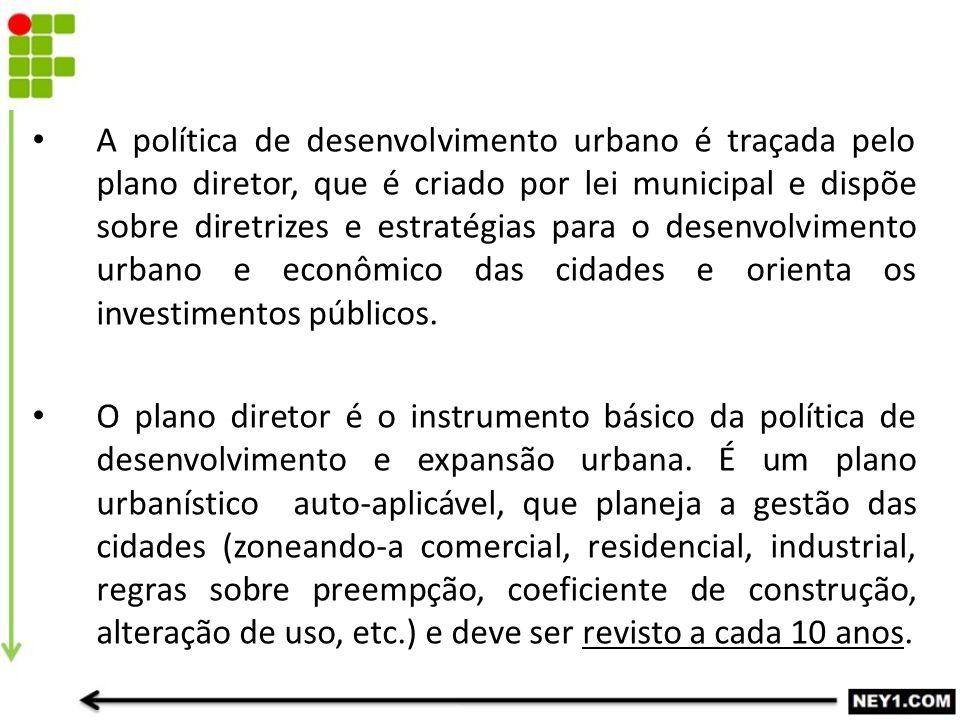 A política de desenvolvimento urbano é traçada pelo plano diretor, que é criado por lei municipal e dispõe sobre diretrizes e estratégias para o desenvolvimento urbano e econômico das cidades e orienta os investimentos públicos.