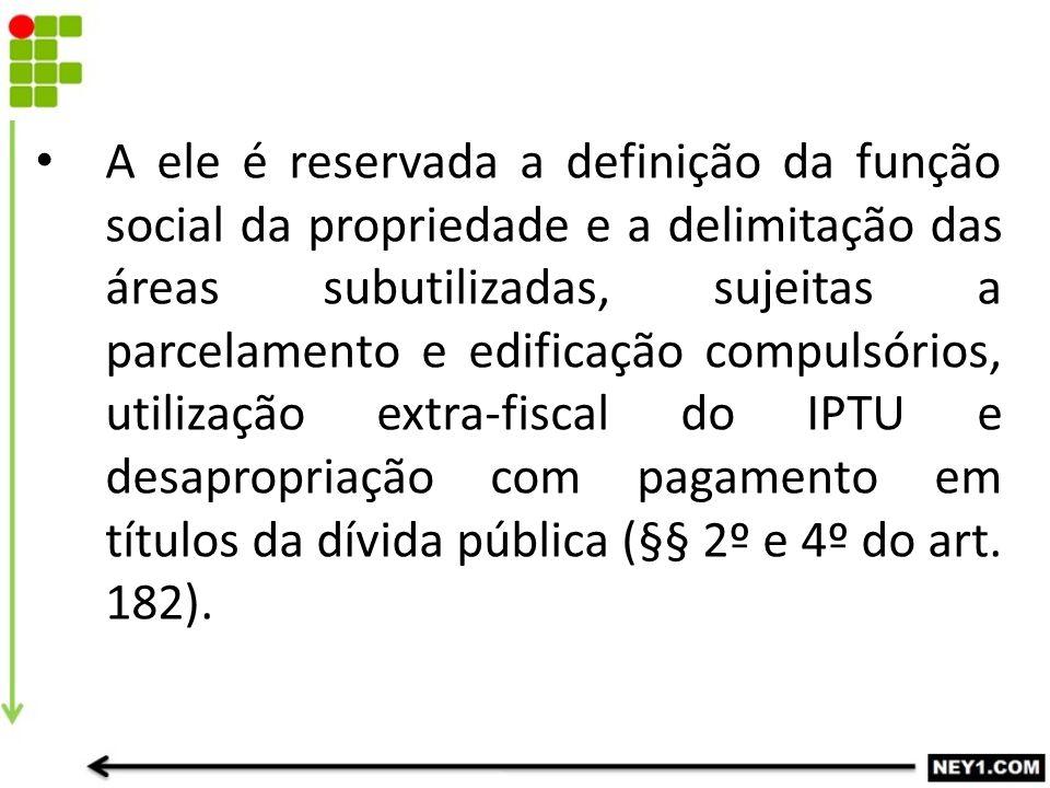 A ele é reservada a definição da função social da propriedade e a delimitação das áreas subutilizadas, sujeitas a parcelamento e edificação compulsórios, utilização extra-fiscal do IPTU e desapropriação com pagamento em títulos da dívida pública (§§ 2º e 4º do art.
