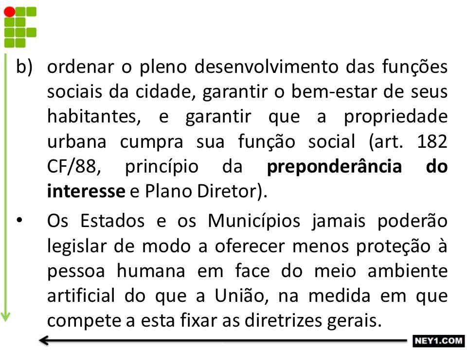 ordenar o pleno desenvolvimento das funções sociais da cidade, garantir o bem-estar de seus habitantes, e garantir que a propriedade urbana cumpra sua função social (art. 182 CF/88, princípio da preponderância do interesse e Plano Diretor).