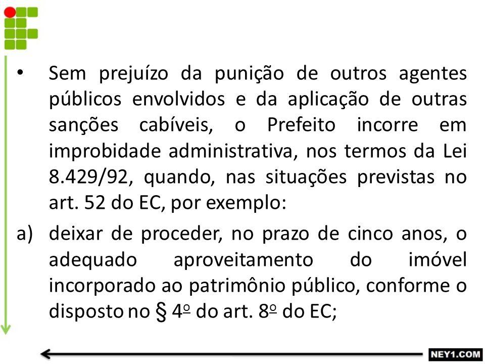 Sem prejuízo da punição de outros agentes públicos envolvidos e da aplicação de outras sanções cabíveis, o Prefeito incorre em improbidade administrativa, nos termos da Lei 8.429/92, quando, nas situações previstas no art. 52 do EC, por exemplo:
