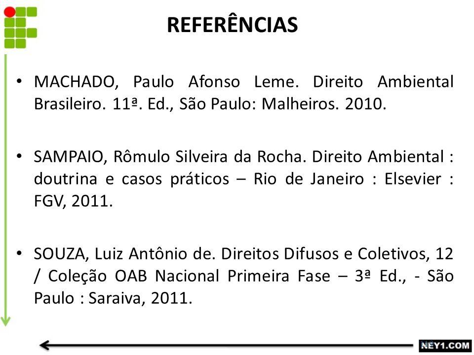 REFERÊNCIAS MACHADO, Paulo Afonso Leme. Direito Ambiental Brasileiro. 11ª. Ed., São Paulo: Malheiros. 2010.
