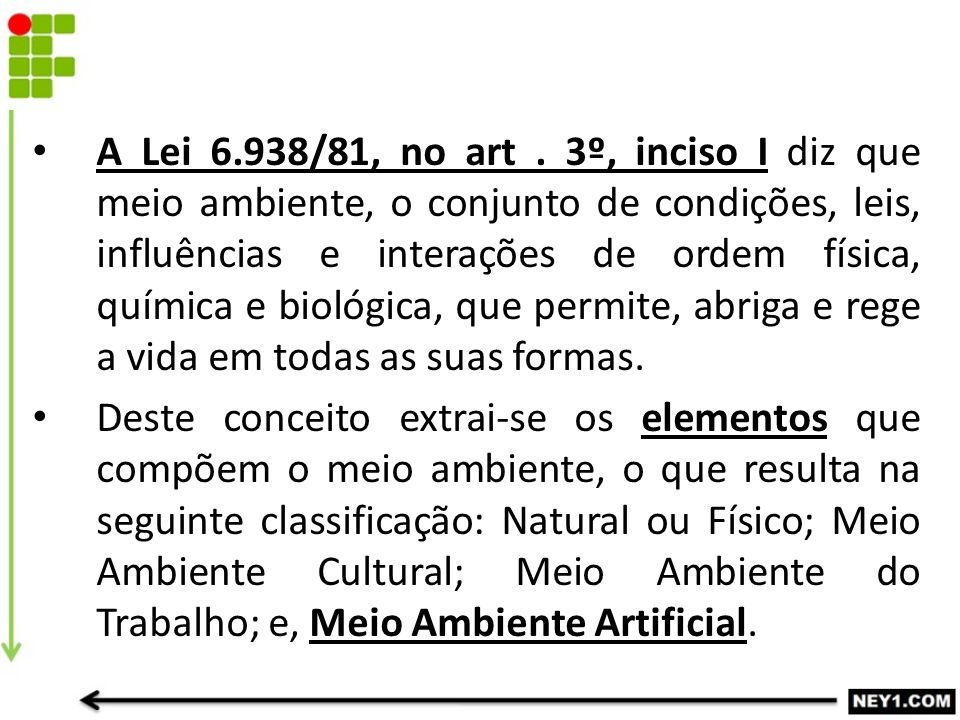 A Lei 6.938/81, no art . 3º, inciso I diz que meio ambiente, o conjunto de condições, leis, influências e interações de ordem física, química e biológica, que permite, abriga e rege a vida em todas as suas formas.