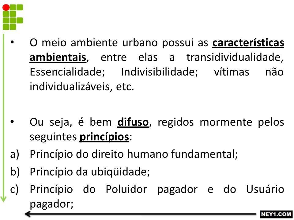 O meio ambiente urbano possui as características ambientais, entre elas a transidividualidade, Essencialidade; Indivisibilidade; vítimas não individualizáveis, etc.