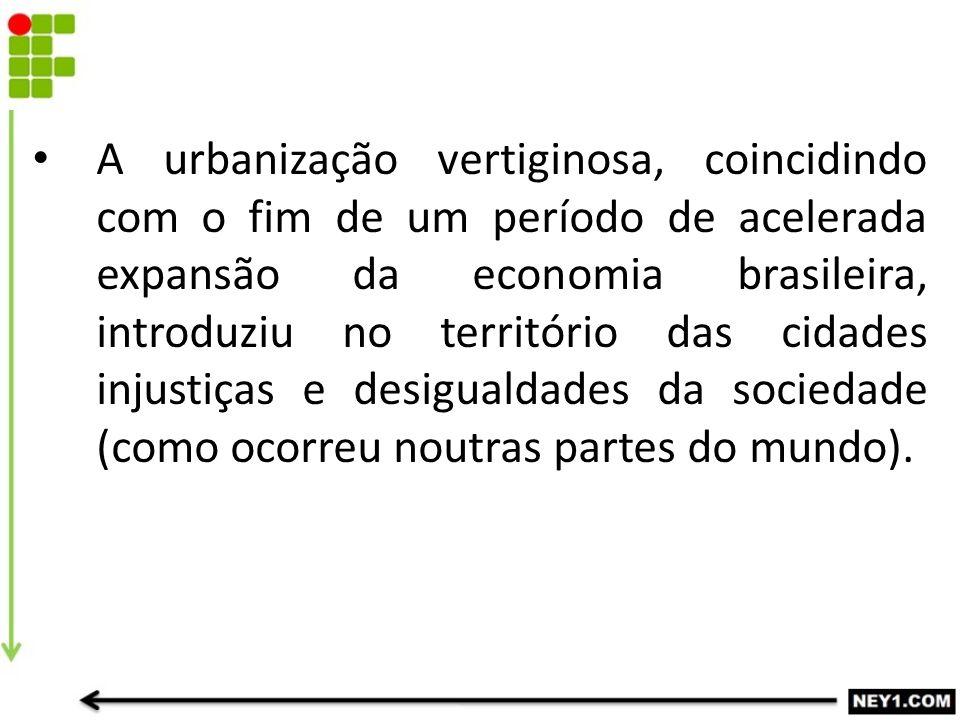 A urbanização vertiginosa, coincidindo com o fim de um período de acelerada expansão da economia brasileira, introduziu no território das cidades injustiças e desigualdades da sociedade (como ocorreu noutras partes do mundo).