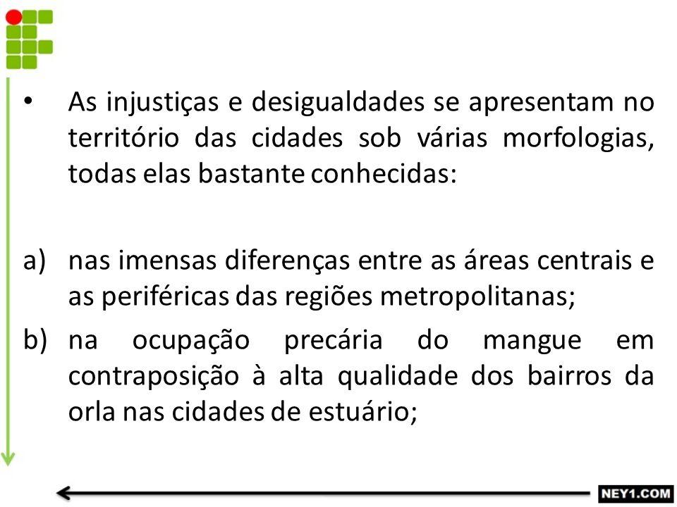 As injustiças e desigualdades se apresentam no território das cidades sob várias morfologias, todas elas bastante conhecidas: