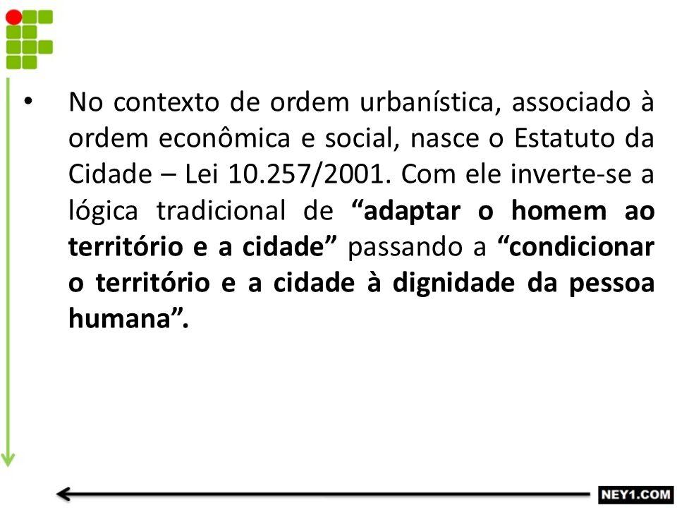 No contexto de ordem urbanística, associado à ordem econômica e social, nasce o Estatuto da Cidade – Lei 10.257/2001.