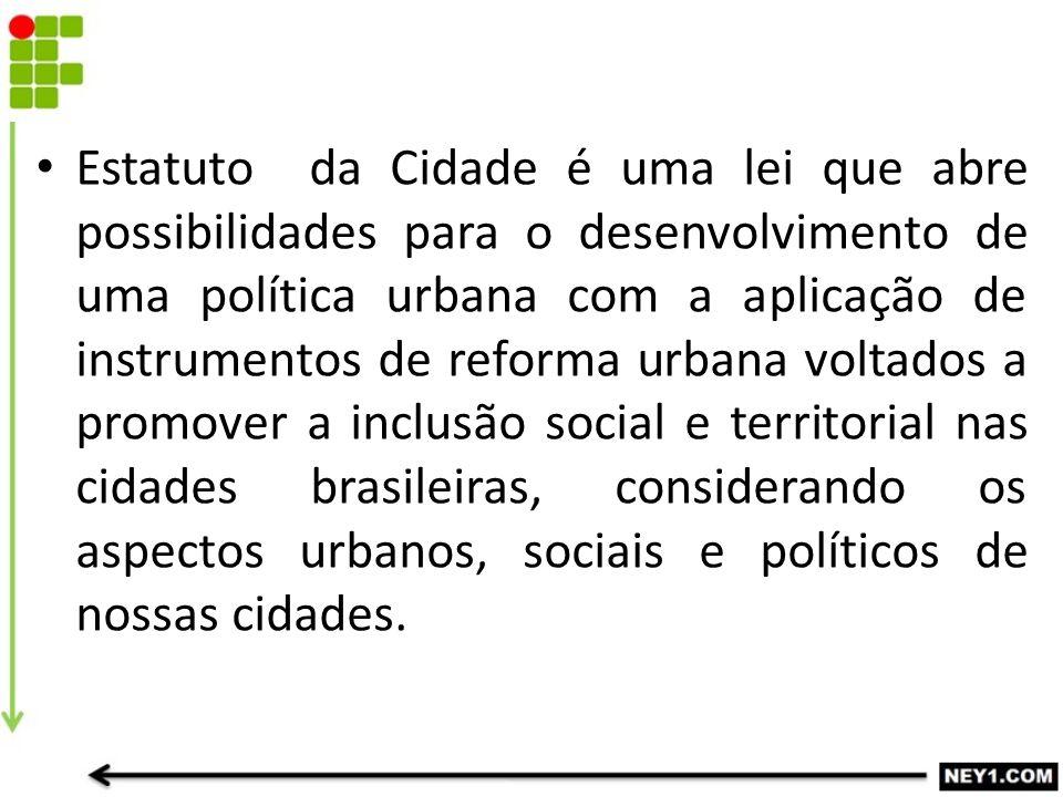 Estatuto da Cidade é uma lei que abre possibilidades para o desenvolvimento de uma política urbana com a aplicação de instrumentos de reforma urbana voltados a promover a inclusão social e territorial nas cidades brasileiras, considerando os aspectos urbanos, sociais e políticos de nossas cidades.