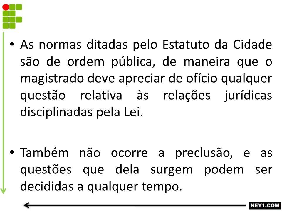 As normas ditadas pelo Estatuto da Cidade são de ordem pública, de maneira que o magistrado deve apreciar de ofício qualquer questão relativa às relações jurídicas disciplinadas pela Lei.