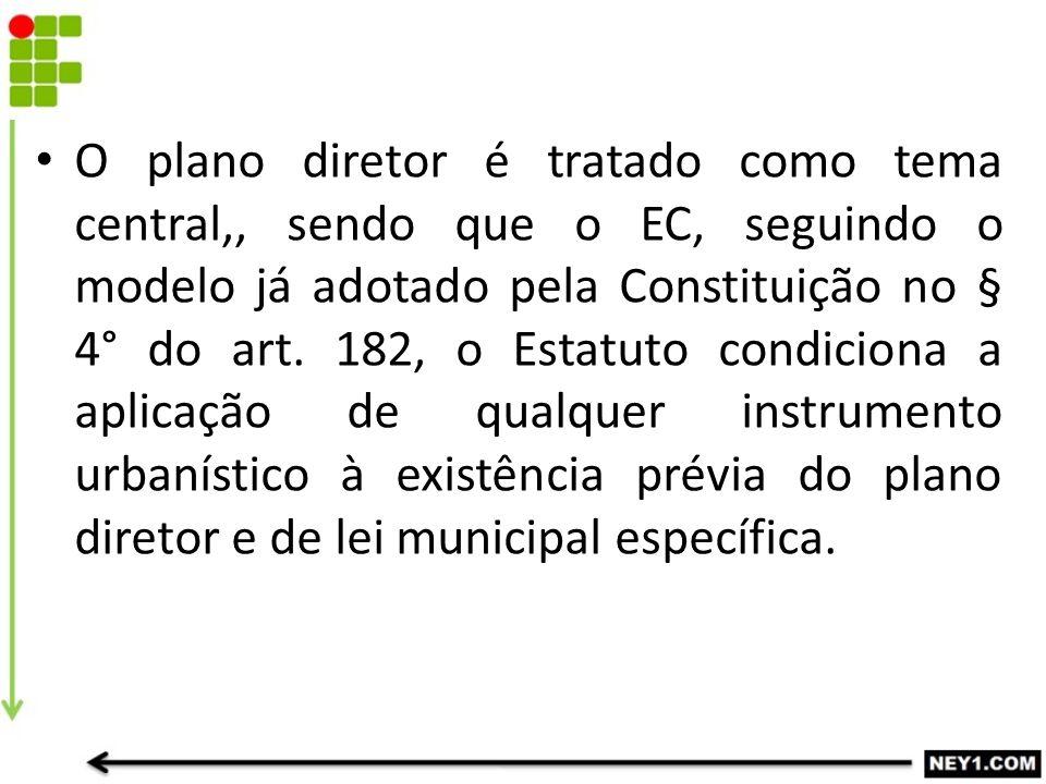 O plano diretor é tratado como tema central,, sendo que o EC, seguindo o modelo já adotado pela Constituição no § 4° do art.