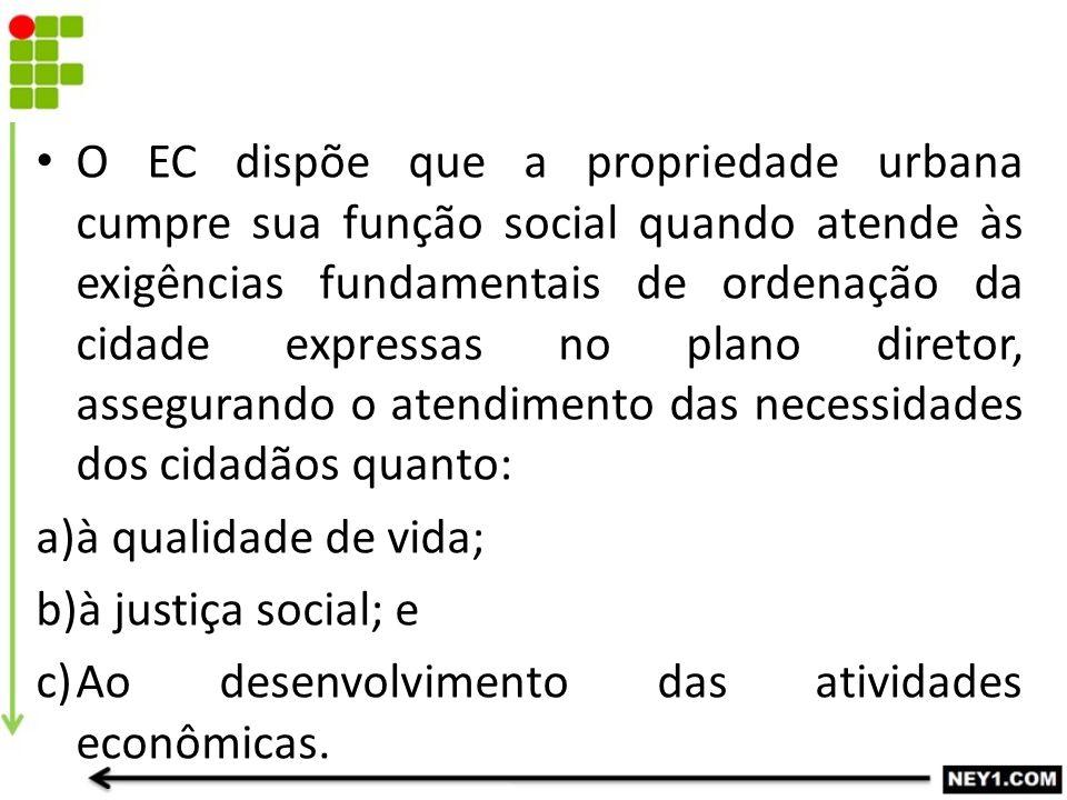 O EC dispõe que a propriedade urbana cumpre sua função social quando atende às exigências fundamentais de ordenação da cidade expressas no plano diretor, assegurando o atendimento das necessidades dos cidadãos quanto: