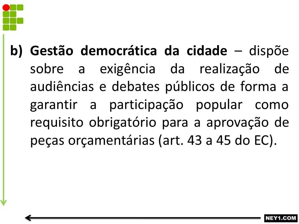 Gestão democrática da cidade – dispõe sobre a exigência da realização de audiências e debates públicos de forma a garantir a participação popular como requisito obrigatório para a aprovação de peças orçamentárias (art.
