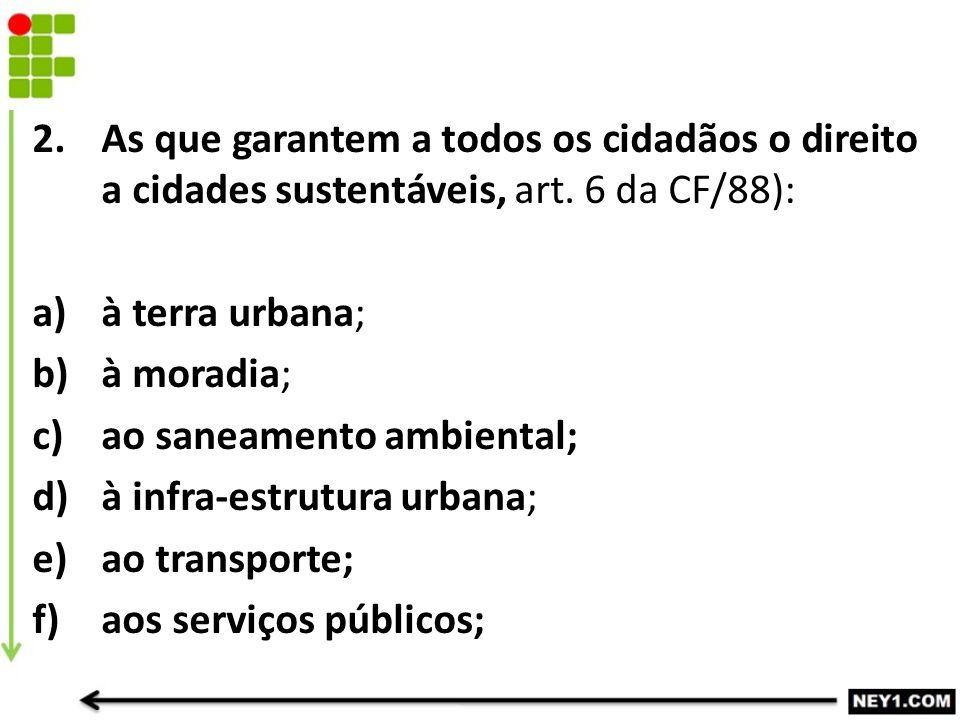 As que garantem a todos os cidadãos o direito a cidades sustentáveis, art. 6 da CF/88):