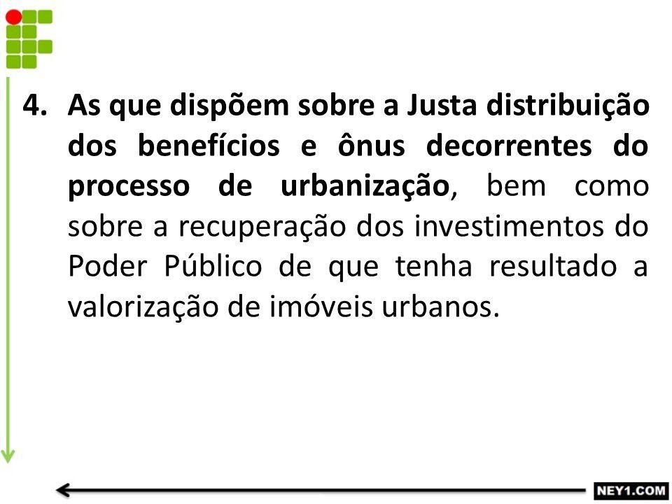 As que dispõem sobre a Justa distribuição dos benefícios e ônus decorrentes do processo de urbanização, bem como sobre a recuperação dos investimentos do Poder Público de que tenha resultado a valorização de imóveis urbanos.