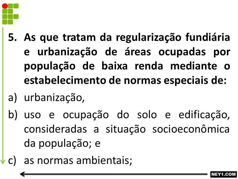 As que tratam da regularização fundiária e urbanização de áreas ocupadas por população de baixa renda mediante o estabelecimento de normas especiais de: