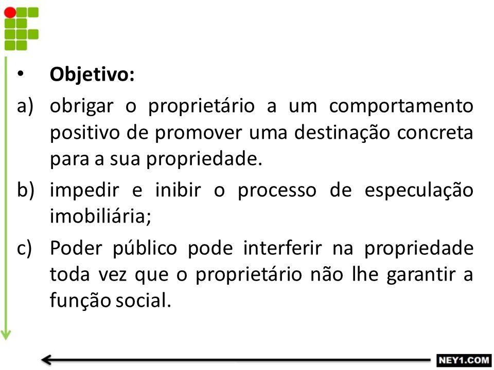 Objetivo: obrigar o proprietário a um comportamento positivo de promover uma destinação concreta para a sua propriedade.