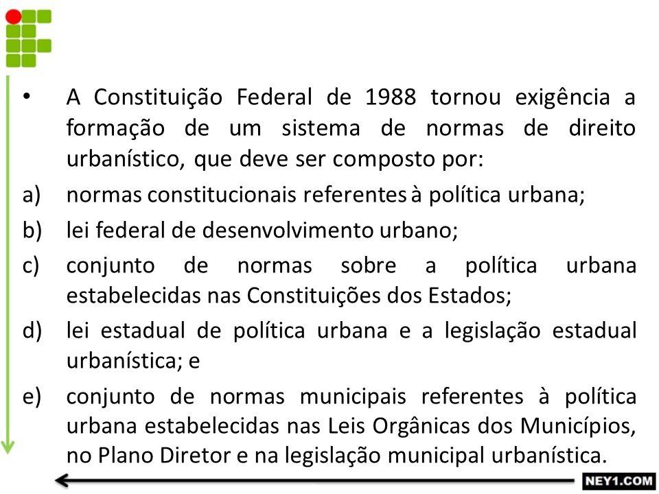 A Constituição Federal de 1988 tornou exigência a formação de um sistema de normas de direito urbanístico, que deve ser composto por: