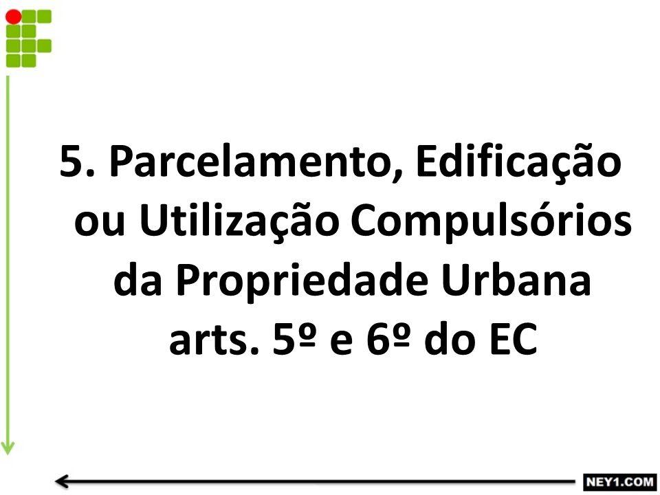 5. Parcelamento, Edificação ou Utilização Compulsórios da Propriedade Urbana arts. 5º e 6º do EC