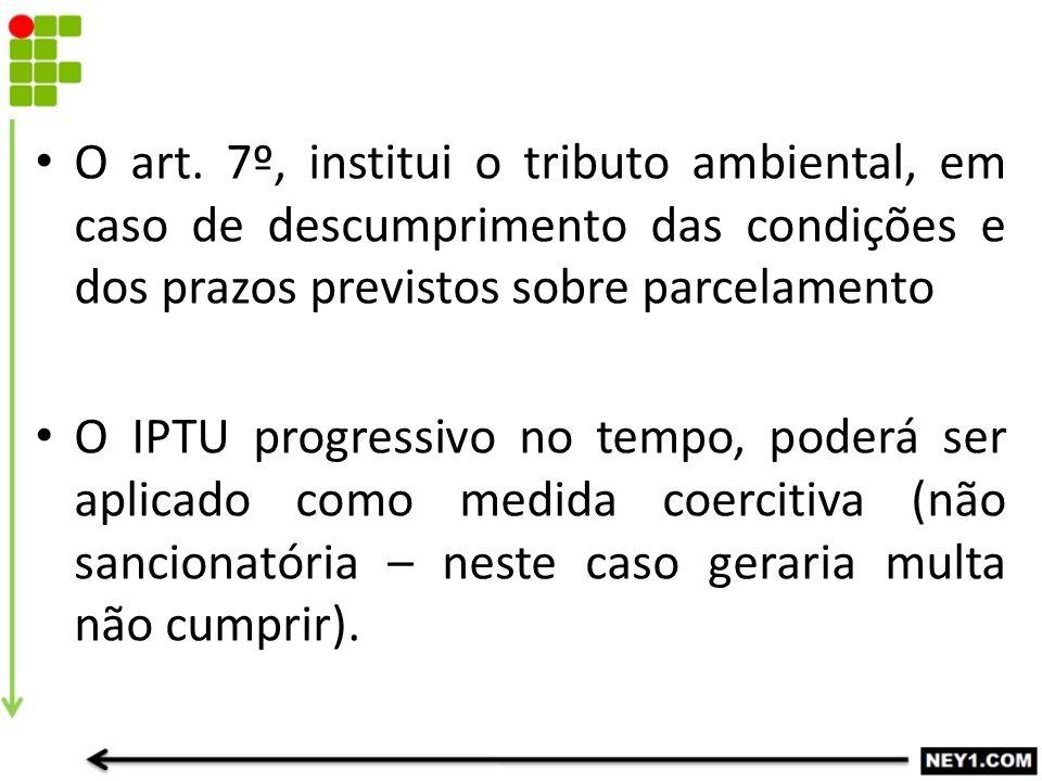 O art. 7º, institui o tributo ambiental, em caso de descumprimento das condições e dos prazos previstos sobre parcelamento
