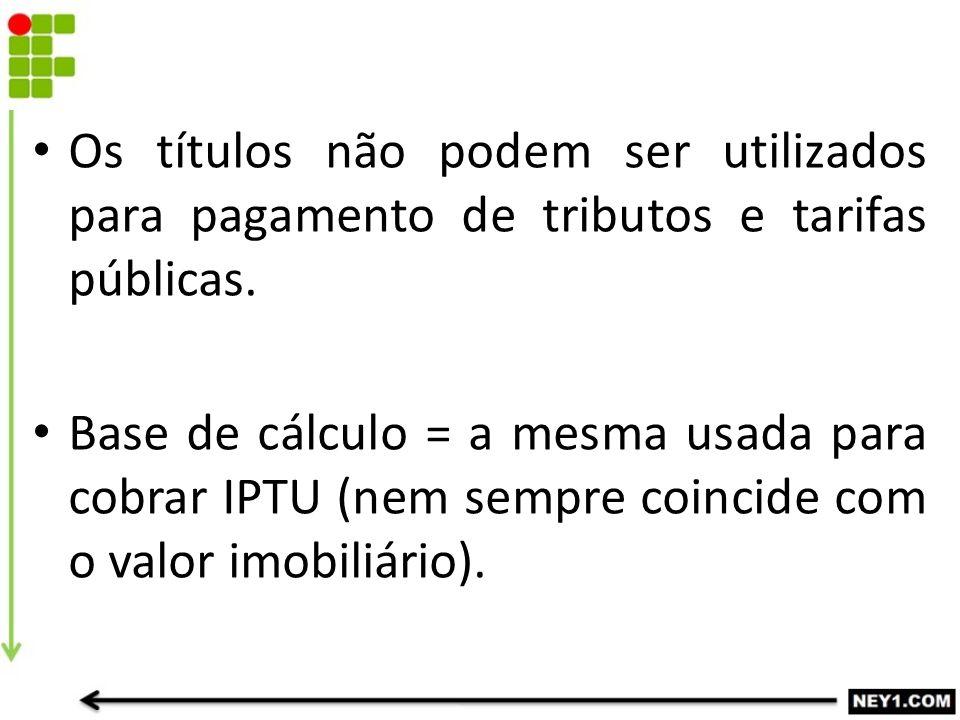 Os títulos não podem ser utilizados para pagamento de tributos e tarifas públicas.