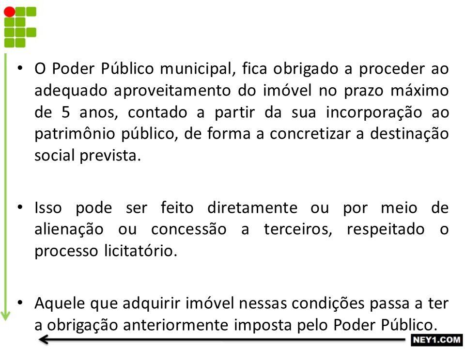 O Poder Público municipal, fica obrigado a proceder ao adequado aproveitamento do imóvel no prazo máximo de 5 anos, contado a partir da sua incorporação ao patrimônio público, de forma a concretizar a destinação social prevista.