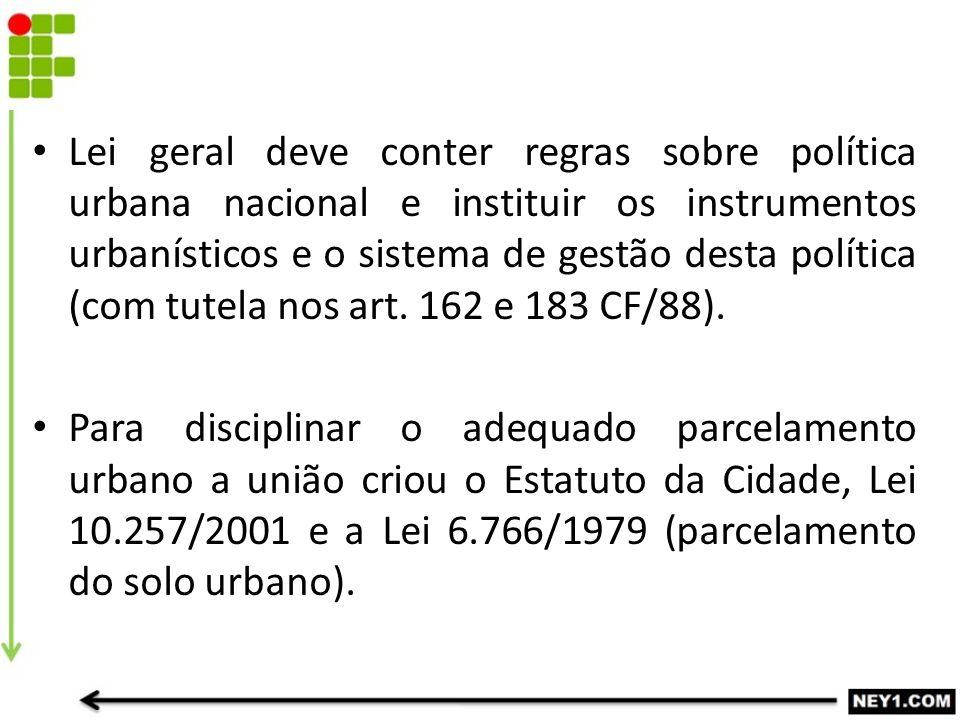 Lei geral deve conter regras sobre política urbana nacional e instituir os instrumentos urbanísticos e o sistema de gestão desta política (com tutela nos art. 162 e 183 CF/88).