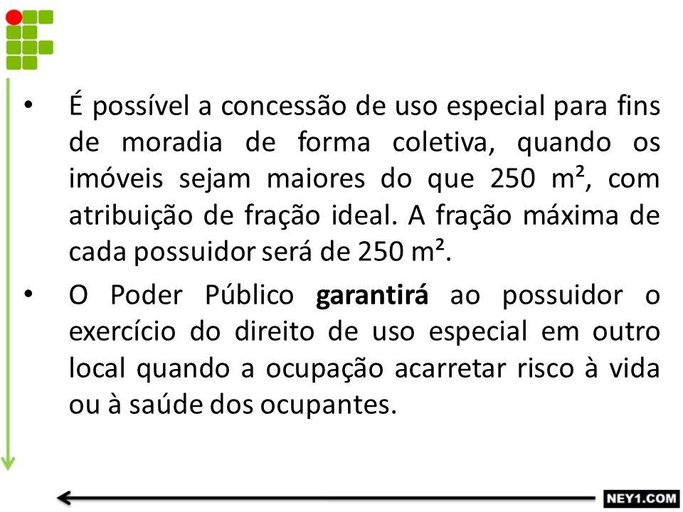 É possível a concessão de uso especial para fins de moradia de forma coletiva, quando os imóveis sejam maiores do que 250 m², com atribuição de fração ideal. A fração máxima de cada possuidor será de 250 m².