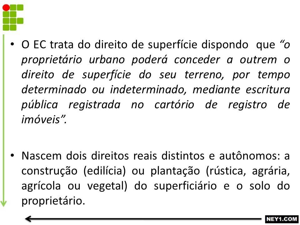 O EC trata do direito de superfície dispondo que o proprietário urbano poderá conceder a outrem o direito de superfície do seu terreno, por tempo determinado ou indeterminado, mediante escritura pública registrada no cartório de registro de imóveis .