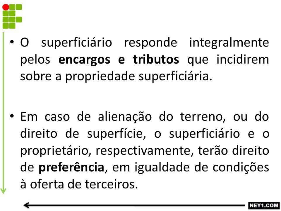 O superficiário responde integralmente pelos encargos e tributos que incidirem sobre a propriedade superficiária.