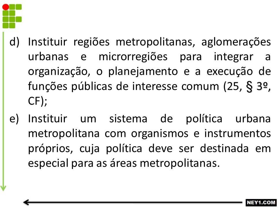 Instituir regiões metropolitanas, aglomerações urbanas e microrregiões para integrar a organização, o planejamento e a execução de funções públicas de interesse comum (25, § 3º, CF);