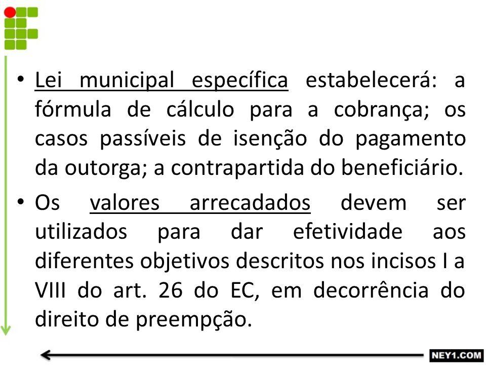 Lei municipal específica estabelecerá: a fórmula de cálculo para a cobrança; os casos passíveis de isenção do pagamento da outorga; a contrapartida do beneficiário.