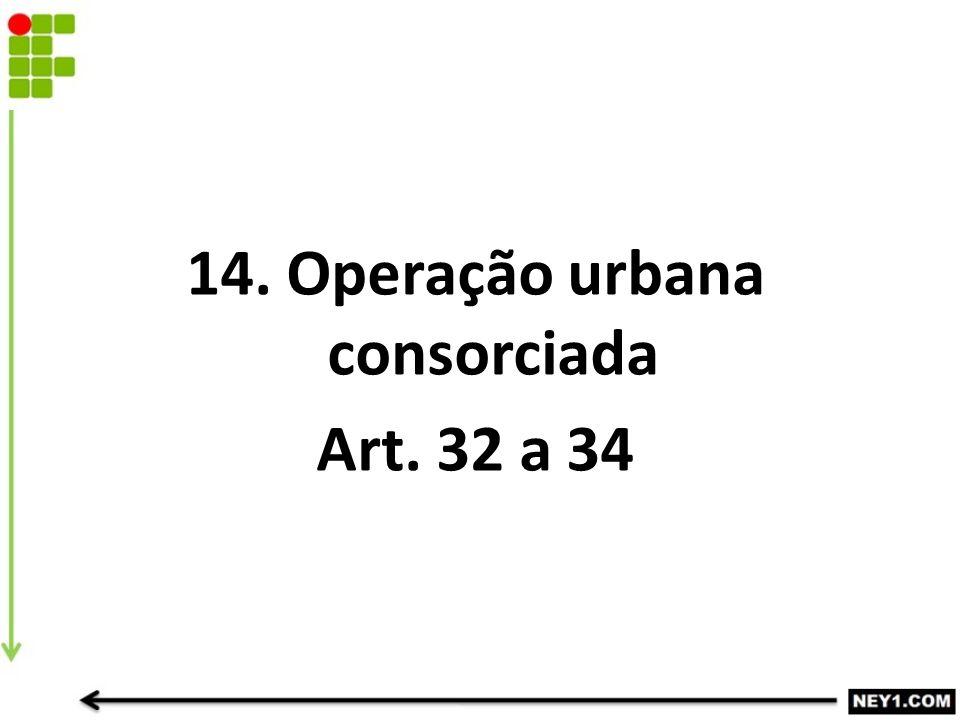 14. Operação urbana consorciada Art. 32 a 34
