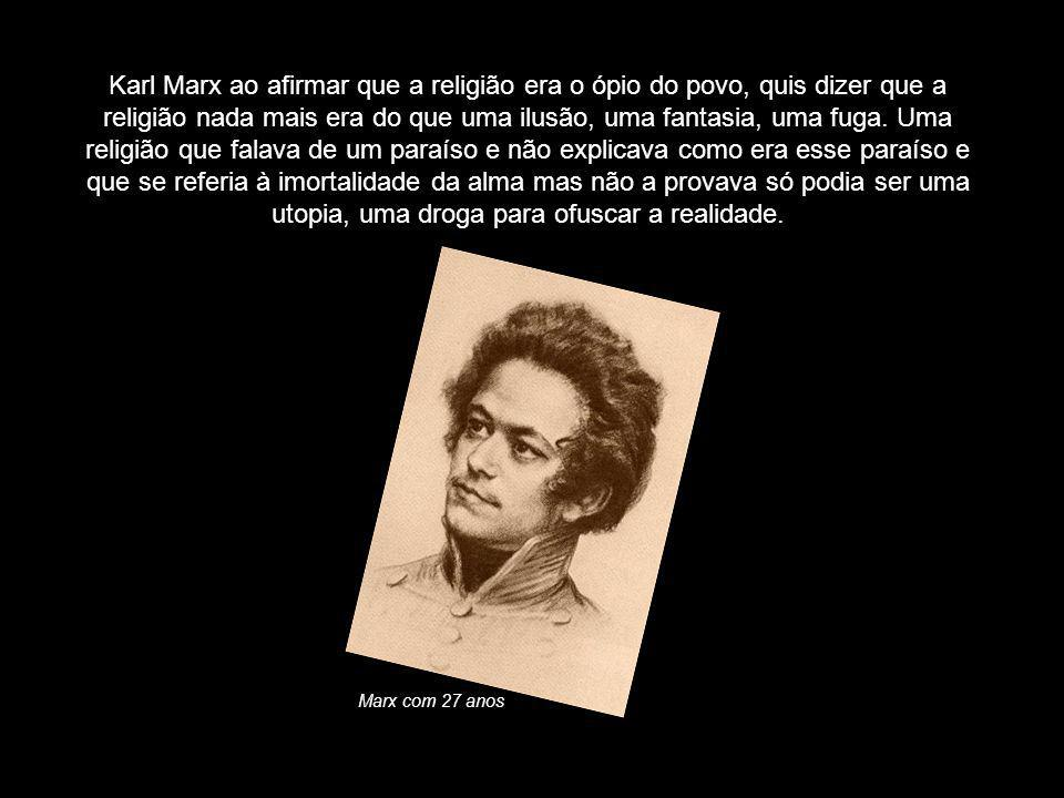 Karl Marx ao afirmar que a religião era o ópio do povo, quis dizer que a religião nada mais era do que uma ilusão, uma fantasia, uma fuga. Uma religião que falava de um paraíso e não explicava como era esse paraíso e que se referia à imortalidade da alma mas não a provava só podia ser uma utopia, uma droga para ofuscar a realidade.