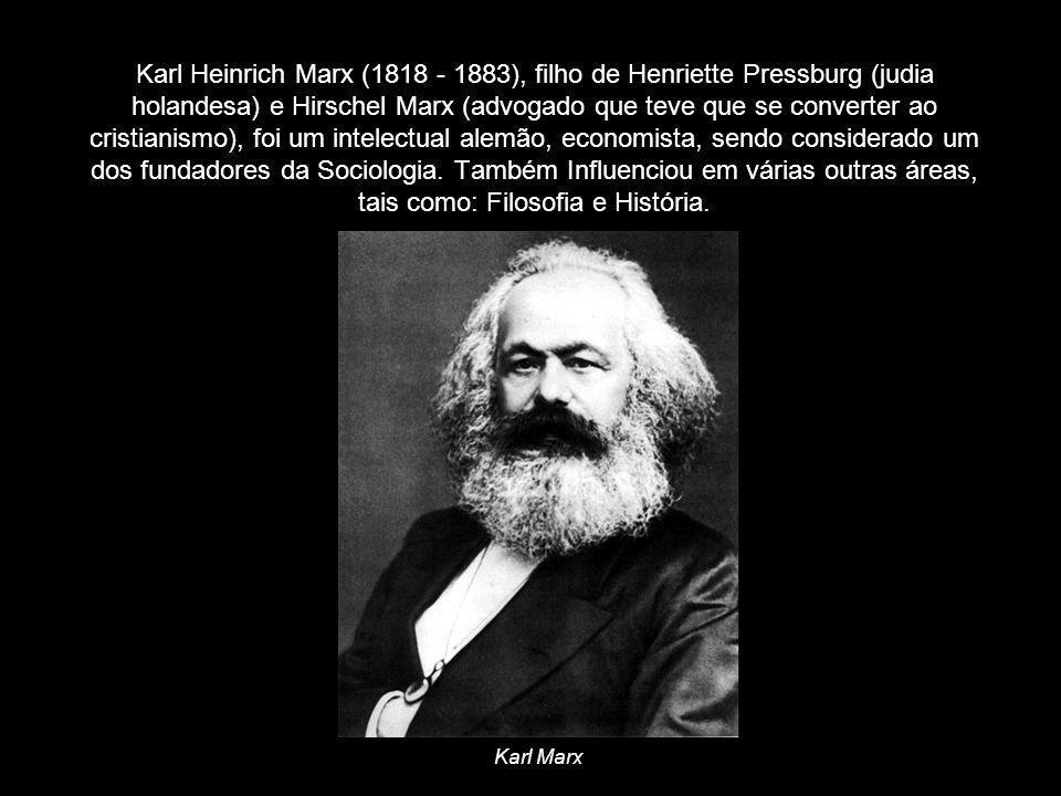 Karl Heinrich Marx (1818 - 1883), filho de Henriette Pressburg (judia holandesa) e Hirschel Marx (advogado que teve que se converter ao cristianismo), foi um intelectual alemão, economista, sendo considerado um dos fundadores da Sociologia. Também Influenciou em várias outras áreas, tais como: Filosofia e História.