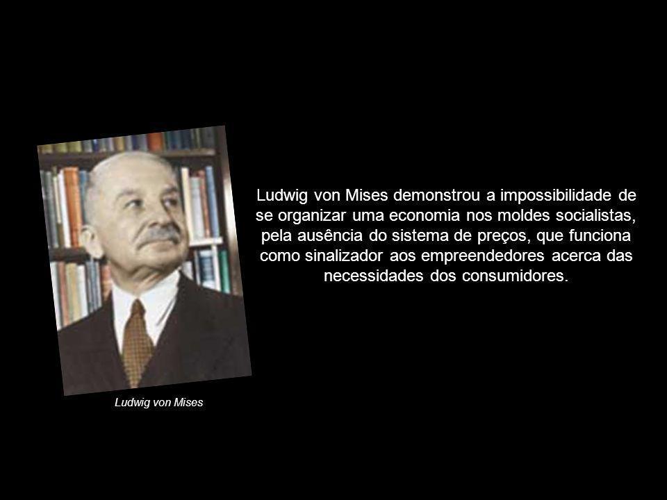 Ludwig von Mises demonstrou a impossibilidade de se organizar uma economia nos moldes socialistas, pela ausência do sistema de preços, que funciona como sinalizador aos empreendedores acerca das necessidades dos consumidores.