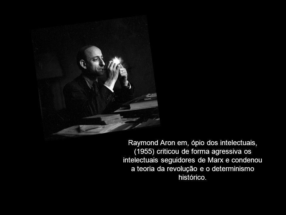 Raymond Aron em, ópio dos intelectuais, (1955) criticou de forma agressiva os intelectuais seguidores de Marx e condenou a teoria da revolução e o determinismo histórico.