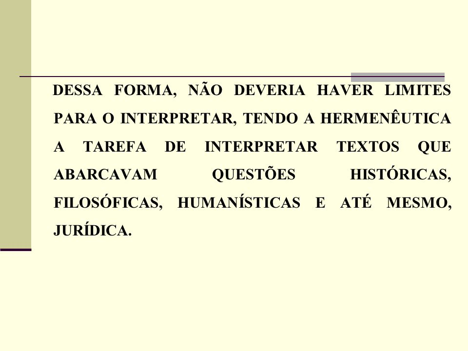 DESSA FORMA, NÃO DEVERIA HAVER LIMITES PARA O INTERPRETAR, TENDO A HERMENÊUTICA A TAREFA DE INTERPRETAR TEXTOS QUE ABARCAVAM QUESTÕES HISTÓRICAS, FILOSÓFICAS, HUMANÍSTICAS E ATÉ MESMO, JURÍDICA.