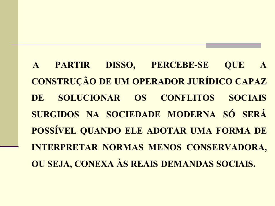 A PARTIR DISSO, PERCEBE-SE QUE A CONSTRUÇÃO DE UM OPERADOR JURÍDICO CAPAZ DE SOLUCIONAR OS CONFLITOS SOCIAIS SURGIDOS NA SOCIEDADE MODERNA SÓ SERÁ POSSÍVEL QUANDO ELE ADOTAR UMA FORMA DE INTERPRETAR NORMAS MENOS CONSERVADORA, OU SEJA, CONEXA ÀS REAIS DEMANDAS SOCIAIS.