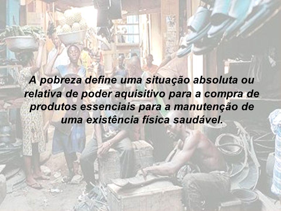 A pobreza define uma situação absoluta ou relativa de poder aquisitivo para a compra de produtos essenciais para a manutenção de uma existência física saudável.