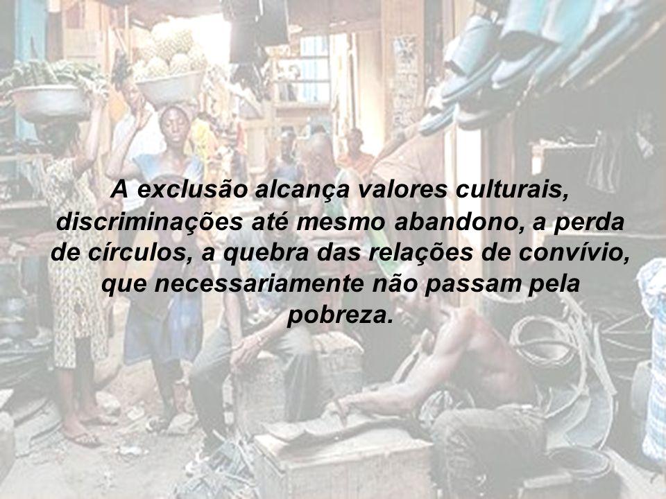 A exclusão alcança valores culturais, discriminações até mesmo abandono, a perda de círculos, a quebra das relações de convívio, que necessariamente não passam pela pobreza.