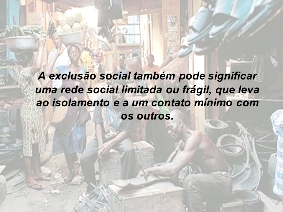 A exclusão social também pode significar uma rede social limitada ou frágil, que leva ao isolamento e a um contato mínimo com os outros.