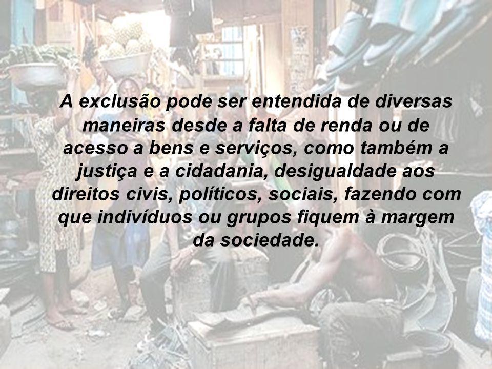 A exclusão pode ser entendida de diversas maneiras desde a falta de renda ou de acesso a bens e serviços, como também a justiça e a cidadania, desigualdade aos direitos civis, políticos, sociais, fazendo com que indivíduos ou grupos fiquem à margem da sociedade.