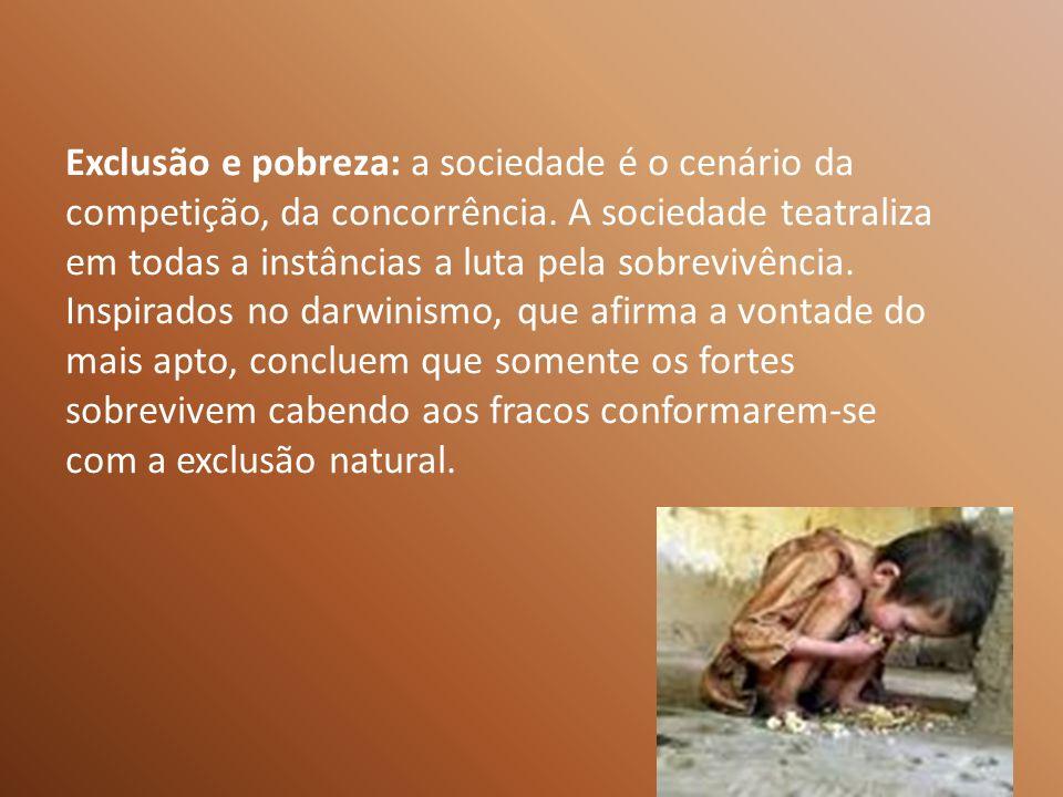 Exclusão e pobreza: a sociedade é o cenário da competição, da concorrência. A sociedade teatraliza em todas a instâncias a luta pela sobrevivência.