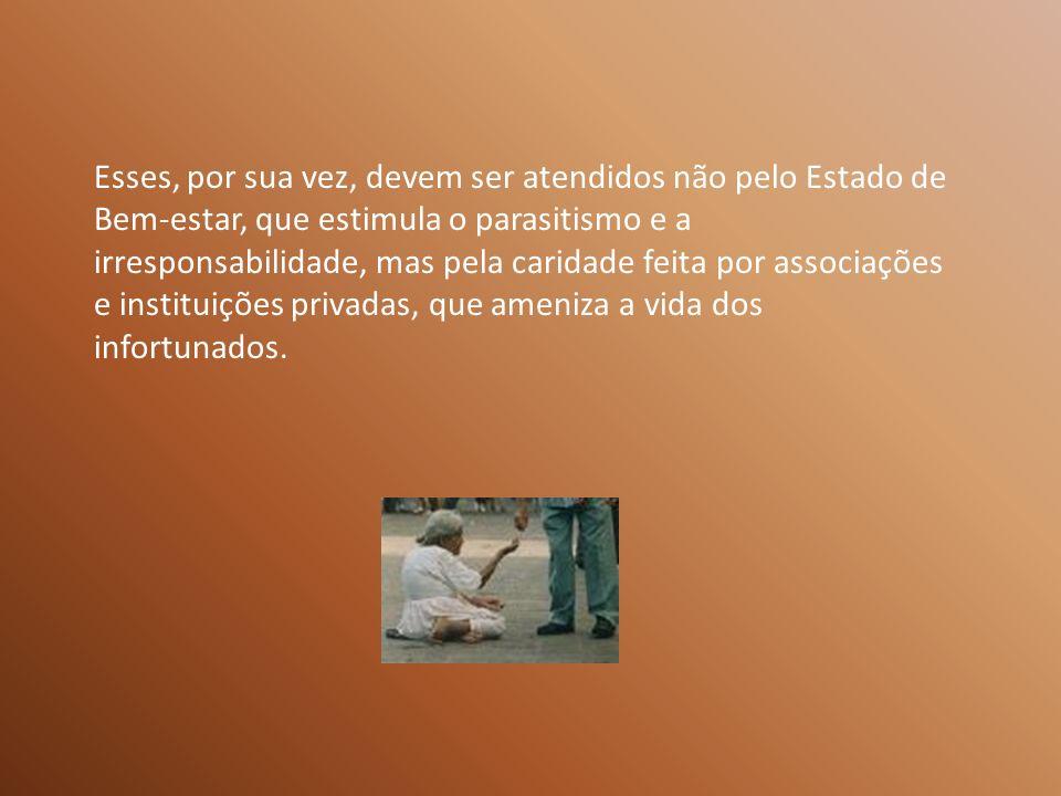 Esses, por sua vez, devem ser atendidos não pelo Estado de Bem-estar, que estimula o parasitismo e a irresponsabilidade, mas pela caridade feita por associações e instituições privadas, que ameniza a vida dos infortunados.